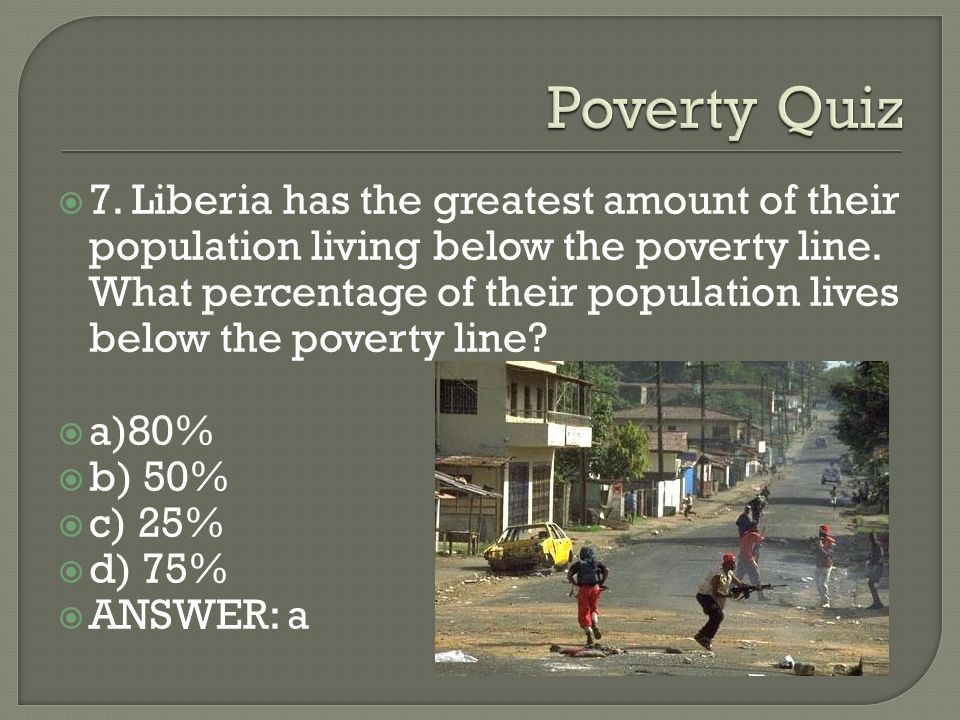 7. Liberia has the greatest amount of their population living below the poverty line.
