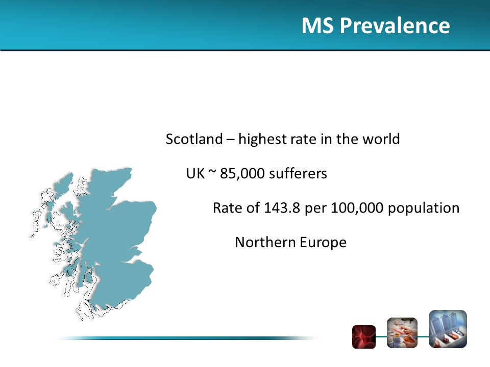 MS Prevalence Scotland – highest rate in the world UK ~ 85,000 sufferers Rate of 143.8 per 100,000 population Northern Europe
