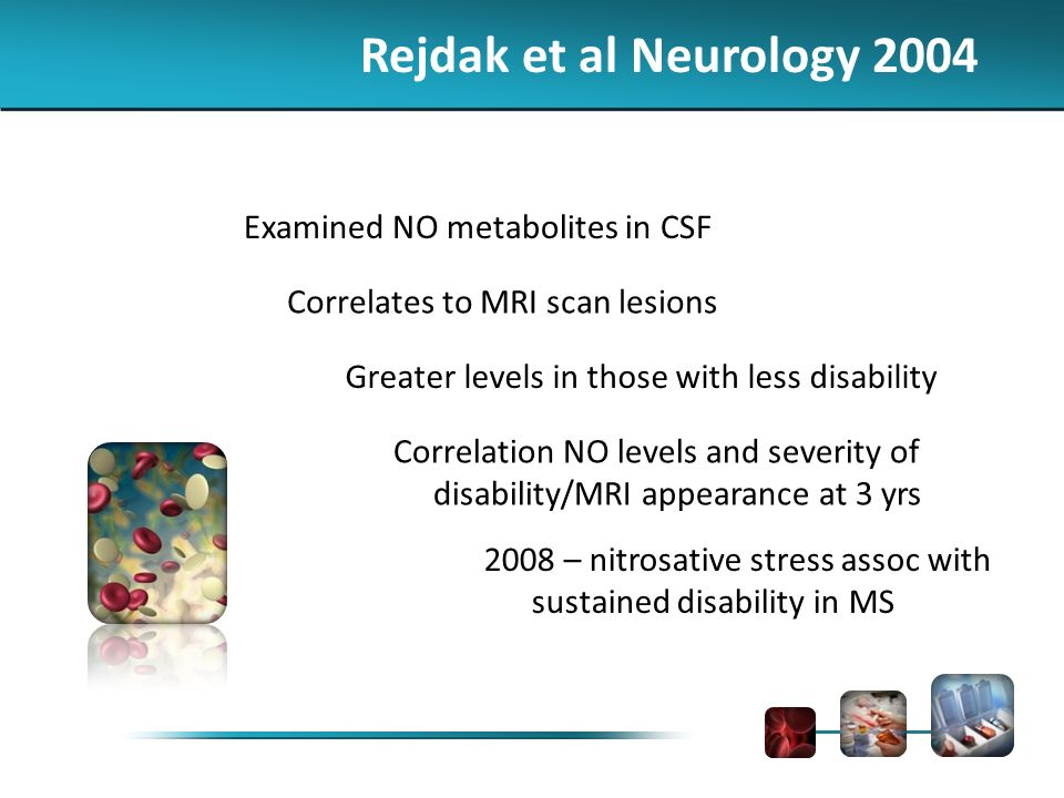 Rejdak et al Neurology 2004 Examined NO metabolites in CSF Correlates to MRI scan lesions Greater levels in those with less disability Correlation NO levels and severity of disability/MRI appearance at 3 yrs 2008 – nitrosative stress assoc with sustained disability in MS