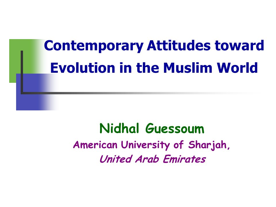 Contemporary Attitudes toward Evolution in the Muslim World Nidhal Guessoum American University of Sharjah, United Arab Emirates