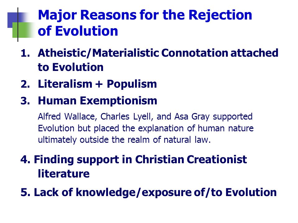Major Reasons for the Rejection of Evolution 1. Atheistic/Materialistic Connotation attached to Evolution 2. Literalism + Populism 3. Human Exemptioni