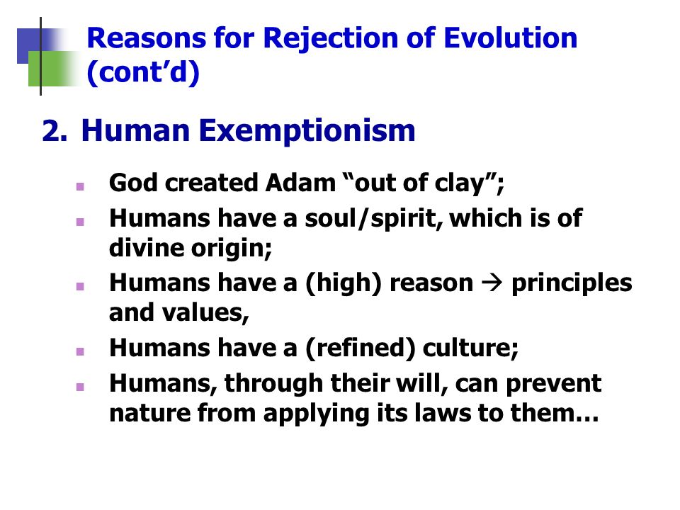 Reasons for Rejection of Evolution (contd) 2. Human Exemptionism God created Adam out of clay; Humans have a soul/spirit, which is of divine origin; H