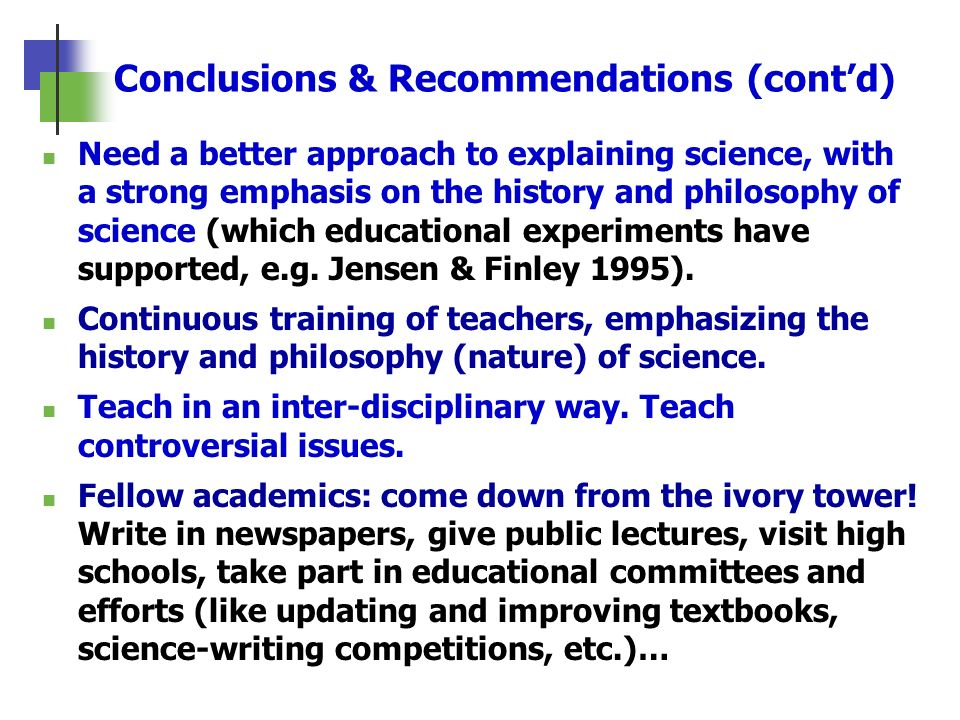 Conclusions & Recommendations (contd) Need a better approach to explaining science, with a strong emphasis on the history and philosophy of science (w