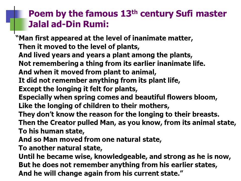 Poem by the famous 13 th century Sufi master Jalal ad-Din Rumi: Man first appeared at the level of inanimate matter, Then it moved to the level of pla