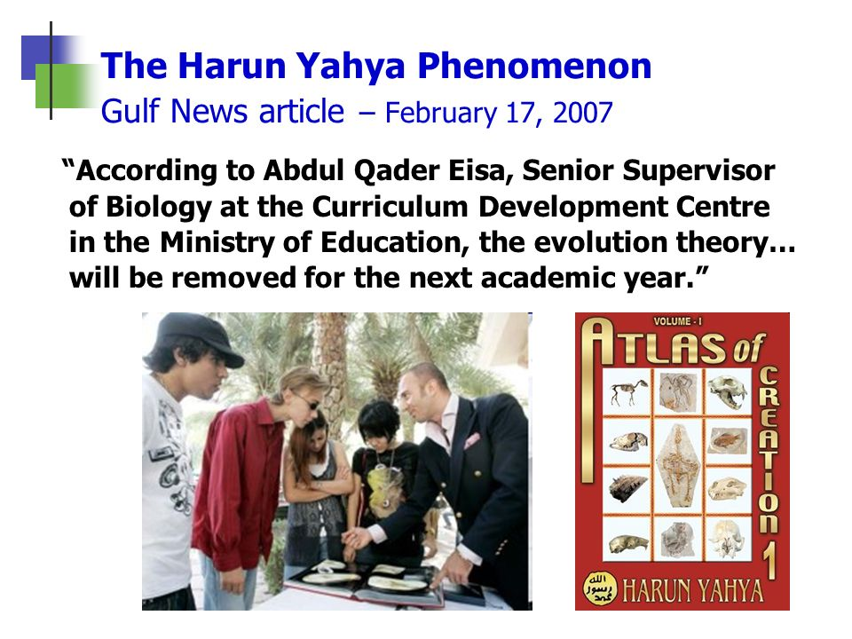 The Harun Yahya Phenomenon Gulf News article – February 17, 2007 According to Abdul Qader Eisa, Senior Supervisor of Biology at the Curriculum Develop