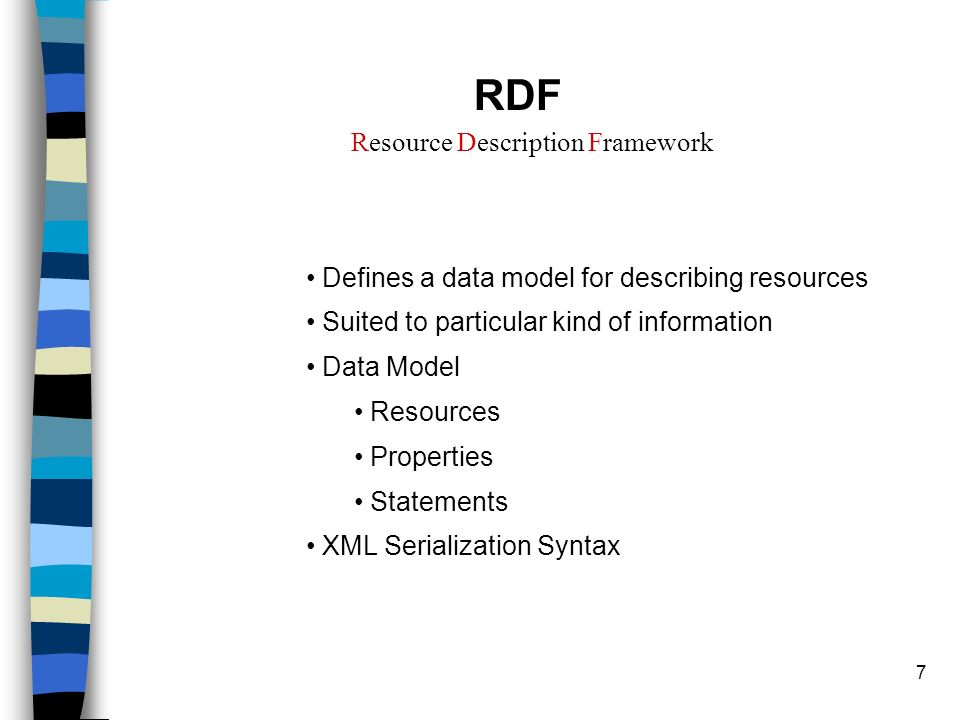 7 RDF Resource Description Framework Defines a data model for describing resources Suited to particular kind of information Data Model Resources Properties Statements XML Serialization Syntax