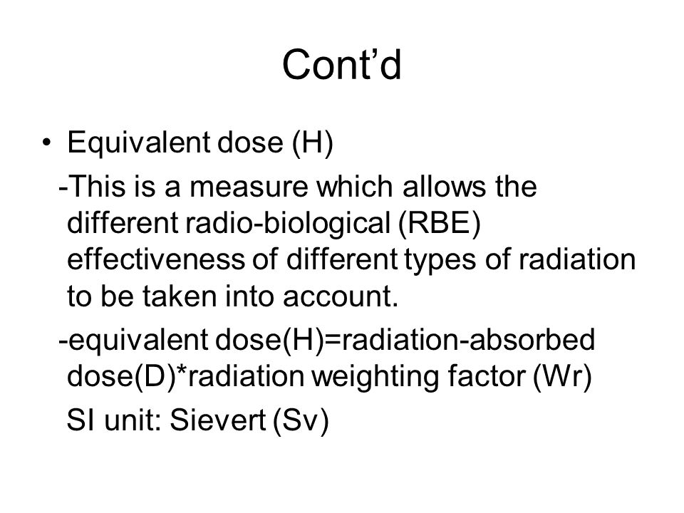 Contd Equivalent dose (H) -This is a measure which allows the different radio-biological (RBE) effectiveness of different types of radiation to be tak