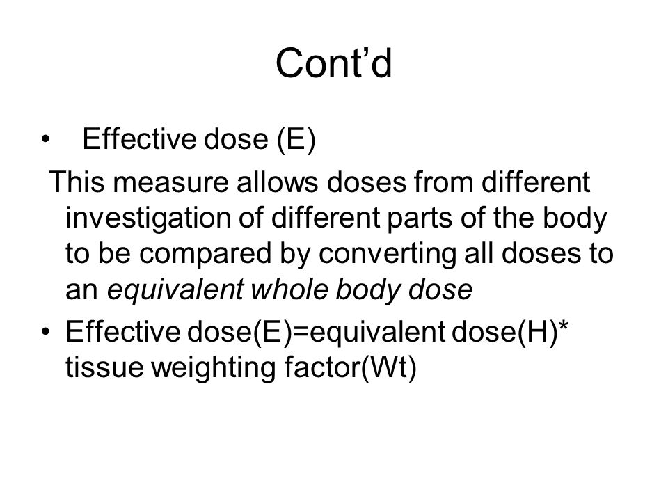 Contd Effective dose (E) This measure allows doses from different investigation of different parts of the body to be compared by converting all doses