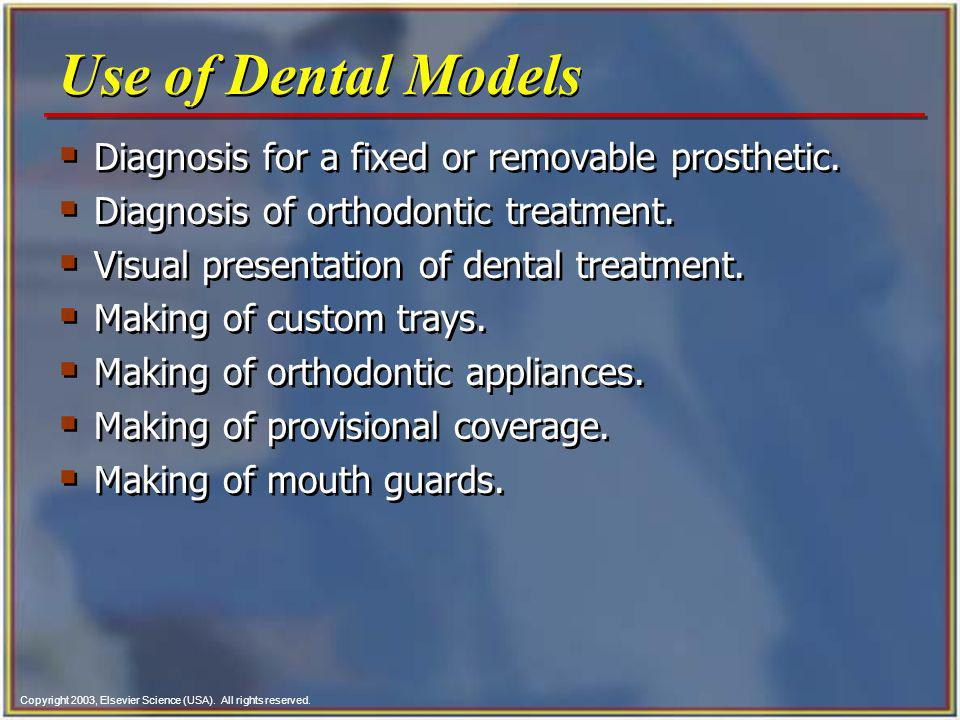 Copyright 2003, Elsevier Science (USA). All rights reserved. Use of Dental Models Diagnosis for a fixed or removable prosthetic. Diagnosis of orthodon