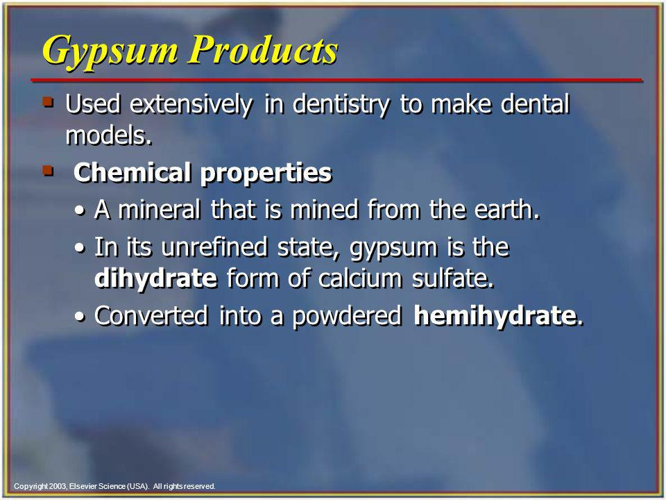 Copyright 2003, Elsevier Science (USA). All rights reserved. Gypsum Products Used extensively in dentistry to make dental models. Chemical properties