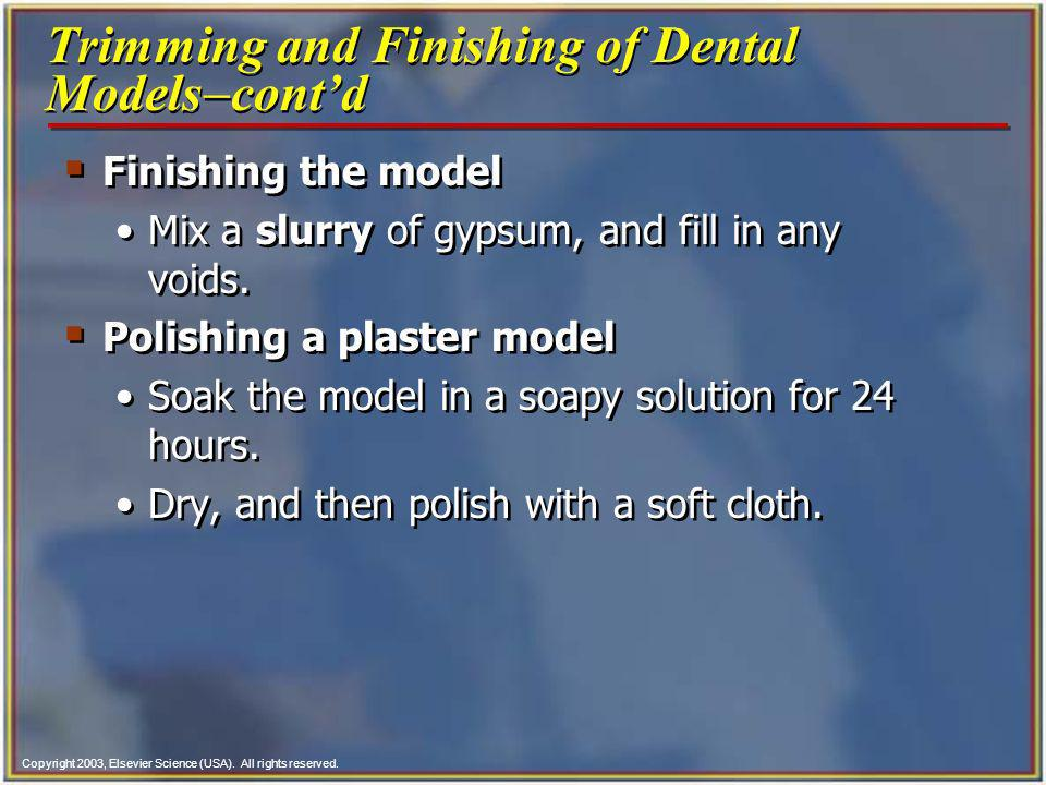 Copyright 2003, Elsevier Science (USA). All rights reserved. Finishing the model Mix a slurry of gypsum, and fill in any voids. Polishing a plaster mo