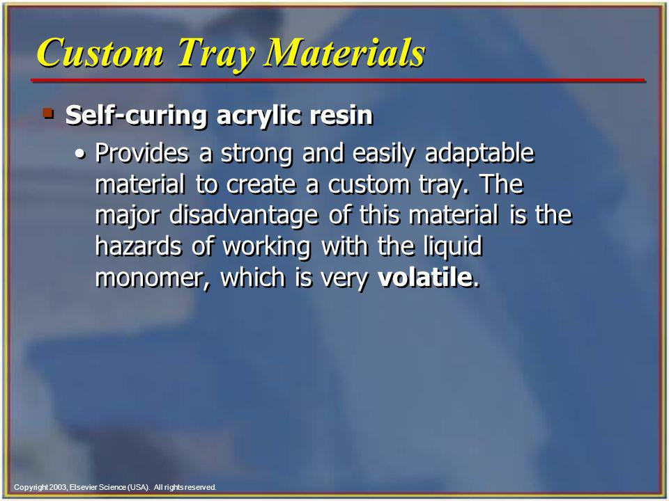Copyright 2003, Elsevier Science (USA). All rights reserved. Custom Tray Materials Self-curing acrylic resin Provides a strong and easily adaptable ma