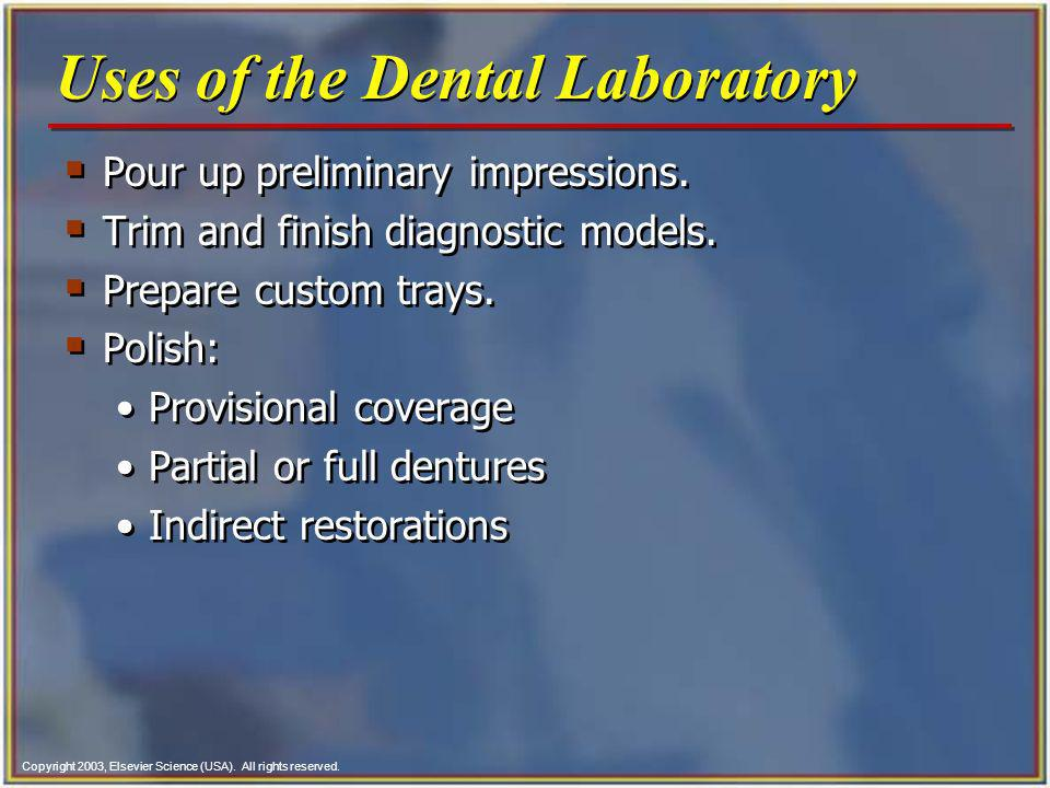 Copyright 2003, Elsevier Science (USA). All rights reserved. Uses of the Dental Laboratory Pour up preliminary impressions. Trim and finish diagnostic