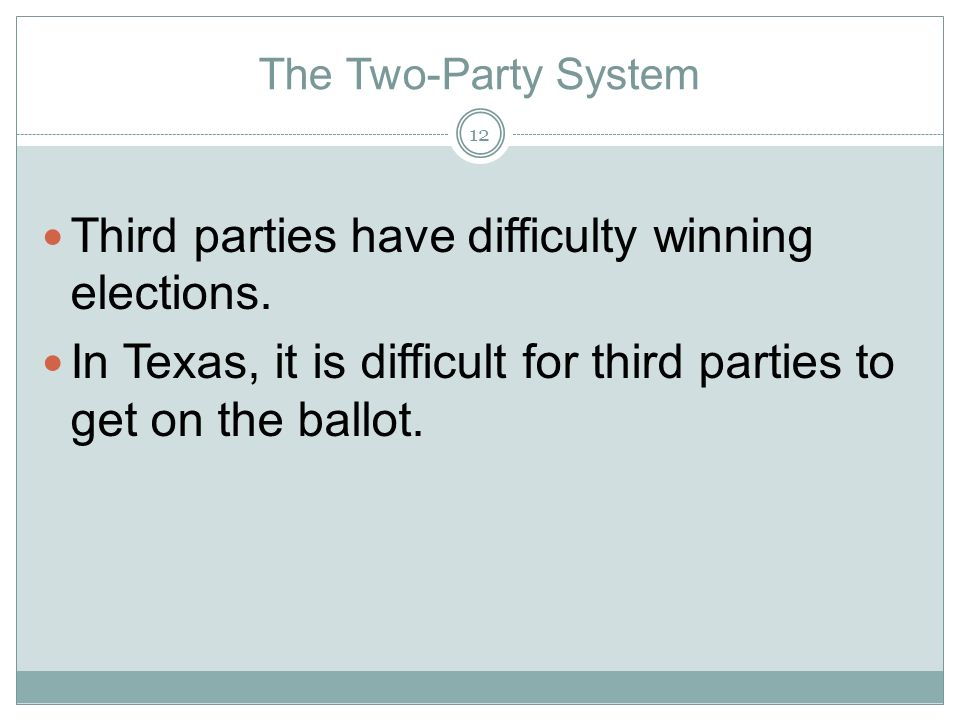 The Two-Party System Third parties have difficulty winning elections. In Texas, it is difficult for third parties to get on the ballot. 12