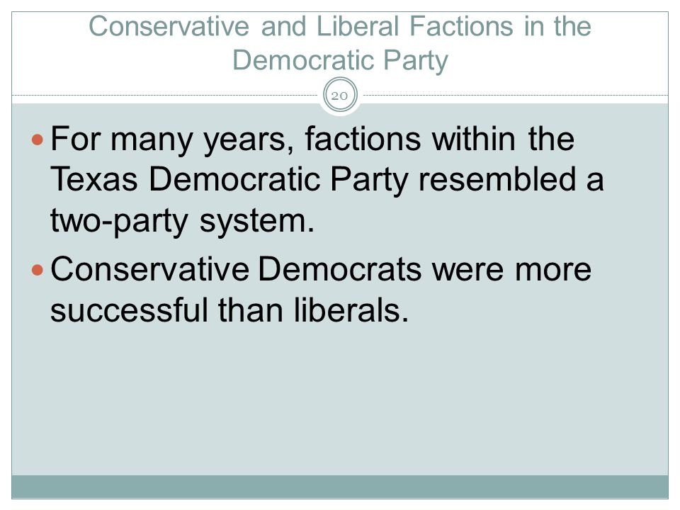 Conservative and Liberal Factions in the Democratic Party For many years, factions within the Texas Democratic Party resembled a two-party system. Con