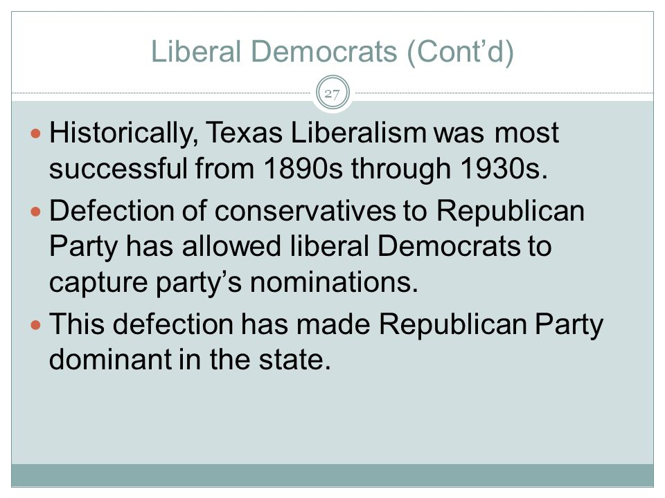 Liberal Democrats (Contd) Historically, Texas Liberalism was most successful from 1890s through 1930s. Defection of conservatives to Republican Party