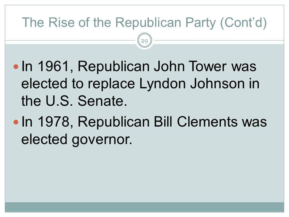 The Rise of the Republican Party (Contd) In 1961, Republican John Tower was elected to replace Lyndon Johnson in the U.S. Senate. In 1978, Republican