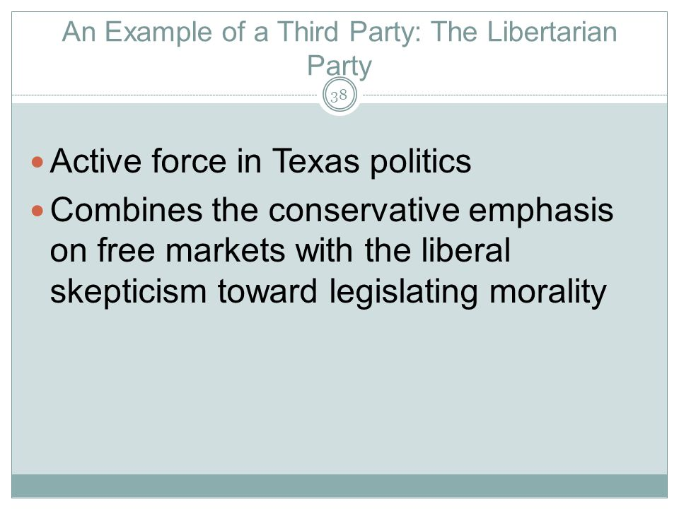 An Example of a Third Party: The Libertarian Party Active force in Texas politics Combines the conservative emphasis on free markets with the liberal