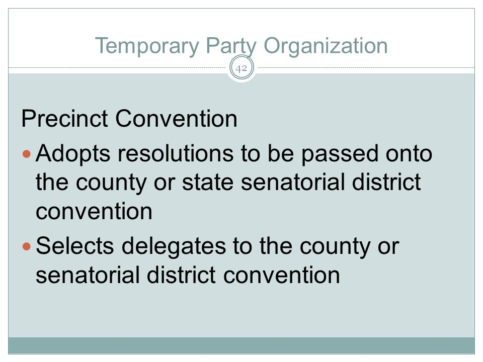 Temporary Party Organization Precinct Convention Adopts resolutions to be passed onto the county or state senatorial district convention Selects deleg