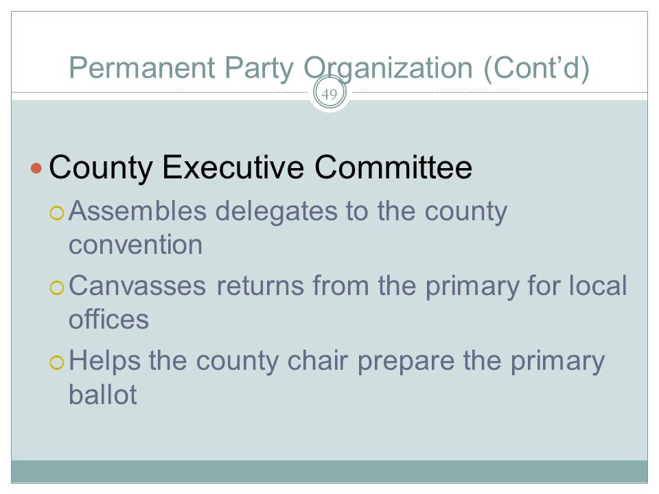 Permanent Party Organization (Contd) County Executive Committee Assembles delegates to the county convention Canvasses returns from the primary for lo