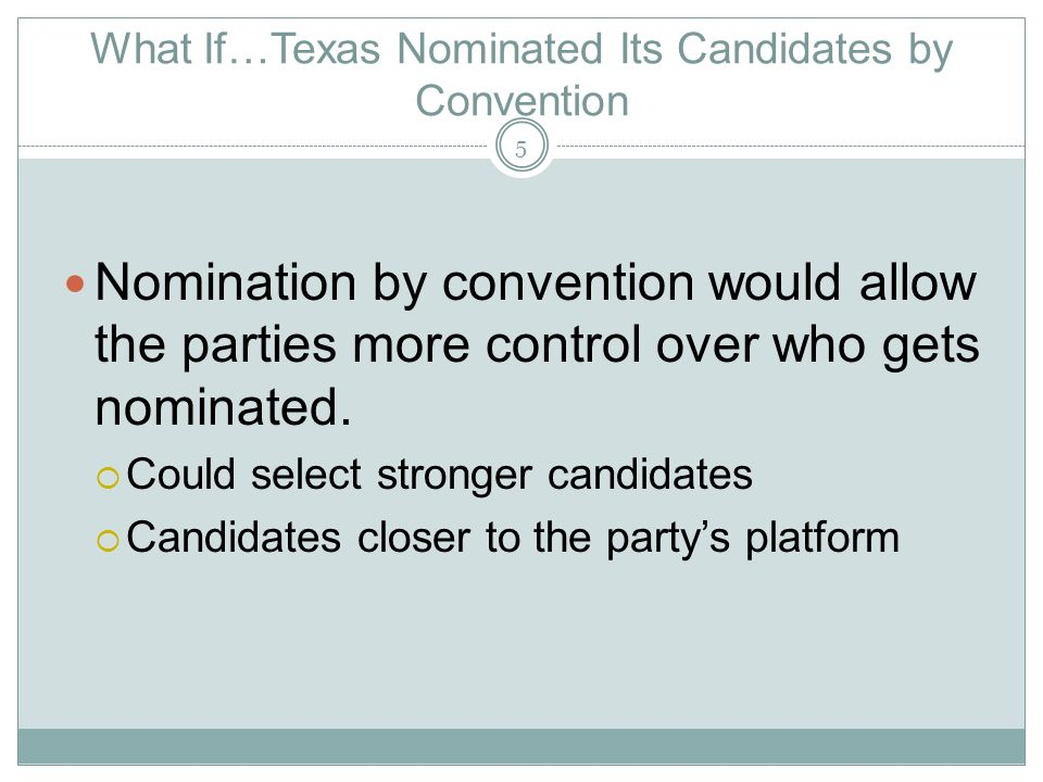 What If…Texas Nominated Its Candidates by Convention (Contd) Could increase accountability in government Would eliminate costly primaries Voters would have little voice in choosing candidates.