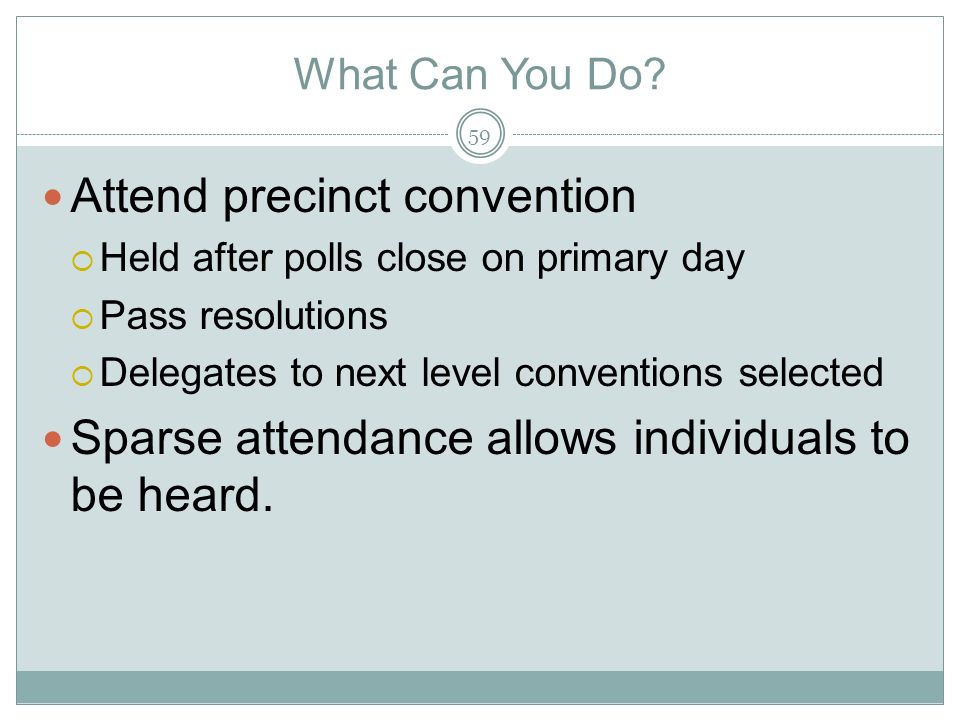 What Can You Do? Attend precinct convention Held after polls close on primary day Pass resolutions Delegates to next level conventions selected Sparse