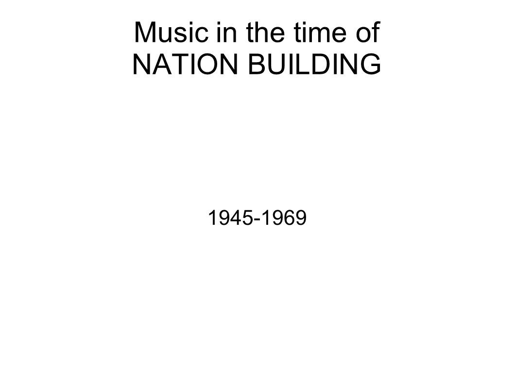 Music in the time of NATION BUILDING 1945-1969