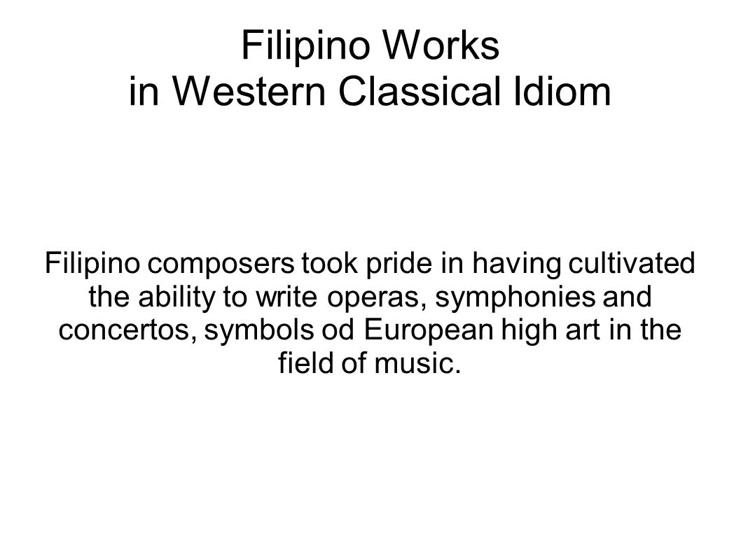 Filipino Works in Western Classical Idiom Filipino composers took pride in having cultivated the ability to write operas, symphonies and concertos, sy