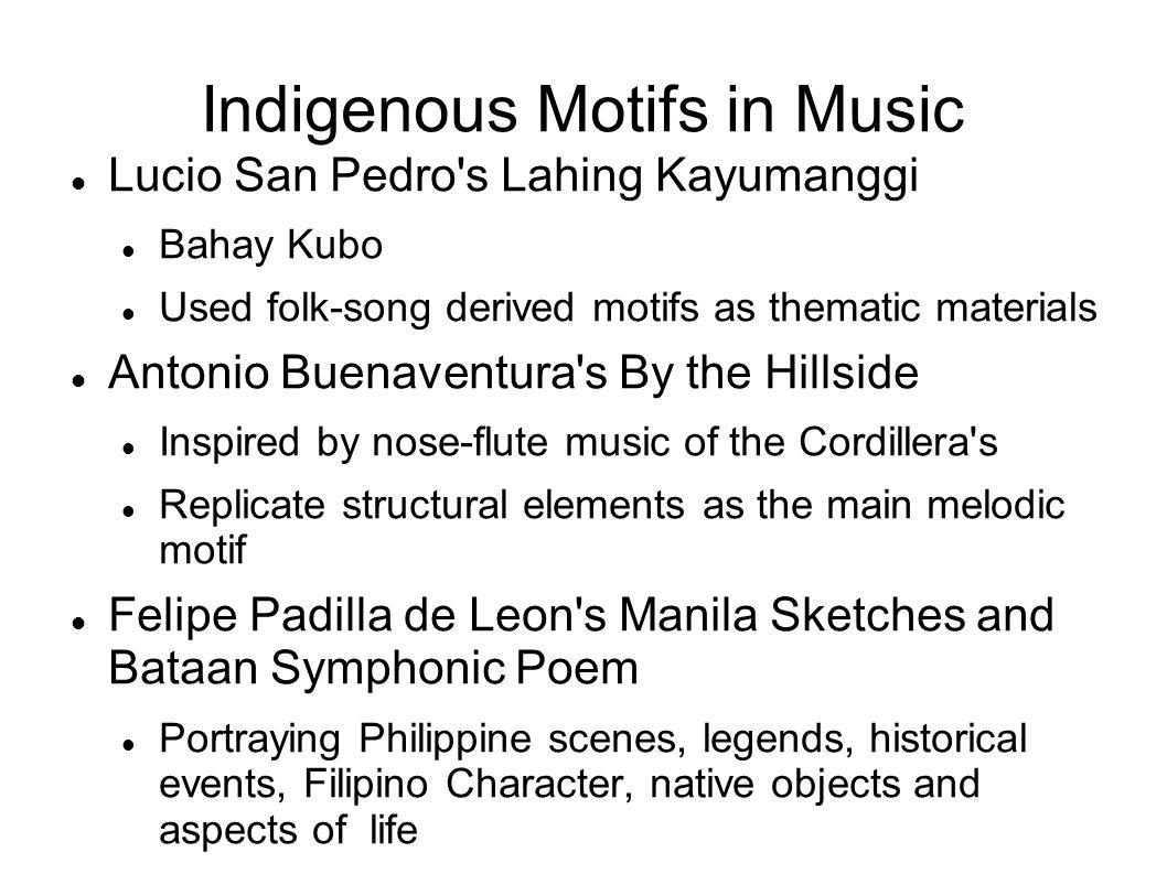 Indigenous Motifs in Music Lucio San Pedro's Lahing Kayumanggi Bahay Kubo Used folk-song derived motifs as thematic materials Antonio Buenaventura's B