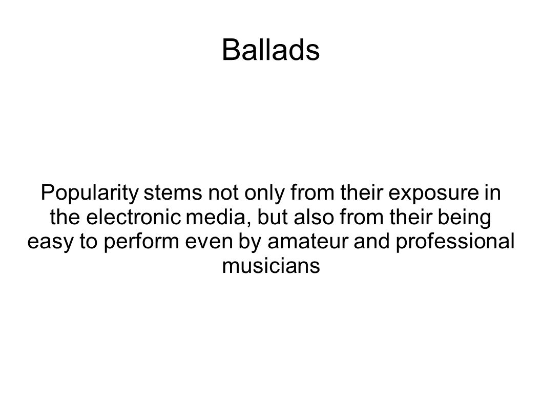 Ballads Popularity stems not only from their exposure in the electronic media, but also from their being easy to perform even by amateur and professio