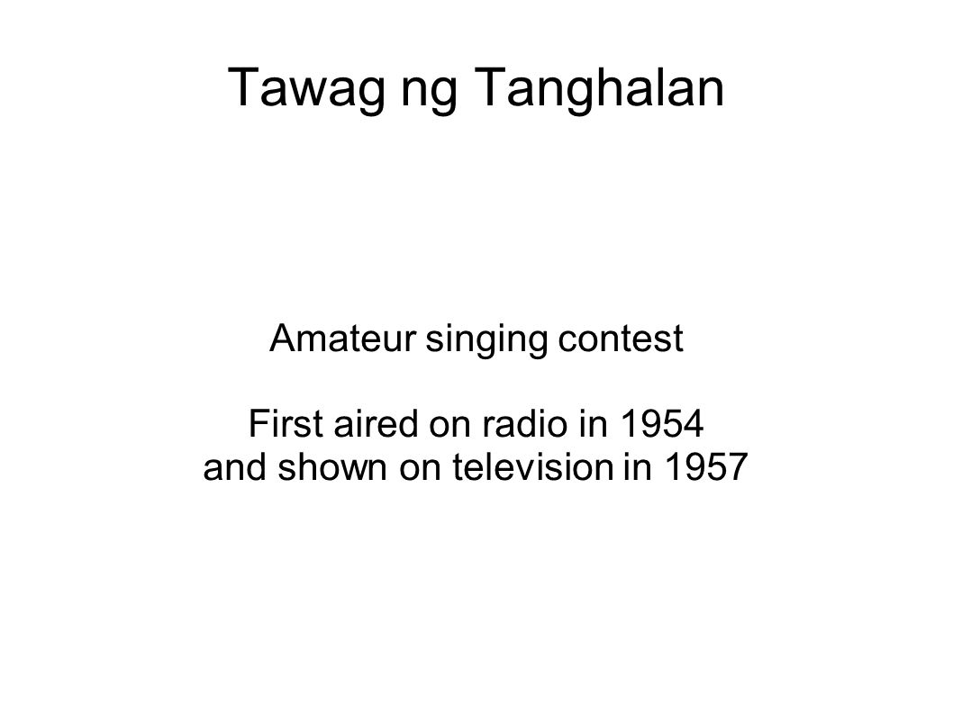 Tawag ng Tanghalan Amateur singing contest First aired on radio in 1954 and shown on television in 1957