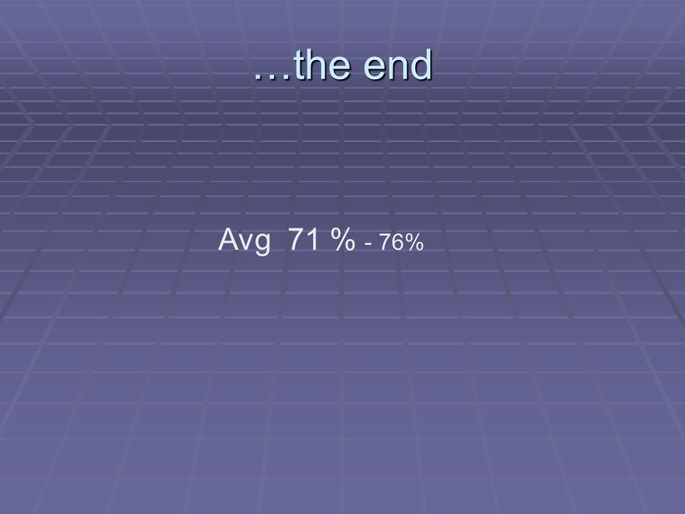 …the end Avg 71 % - 76%