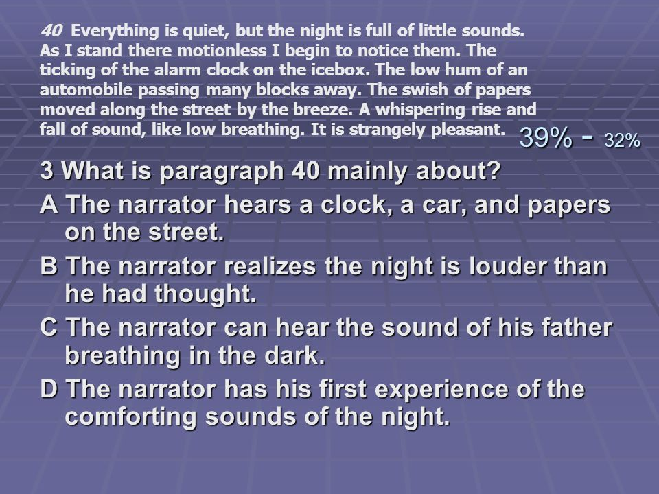 3 What is paragraph 40 mainly about? A The narrator hears a clock, a car, and papers on the street. B The narrator realizes the night is louder than h