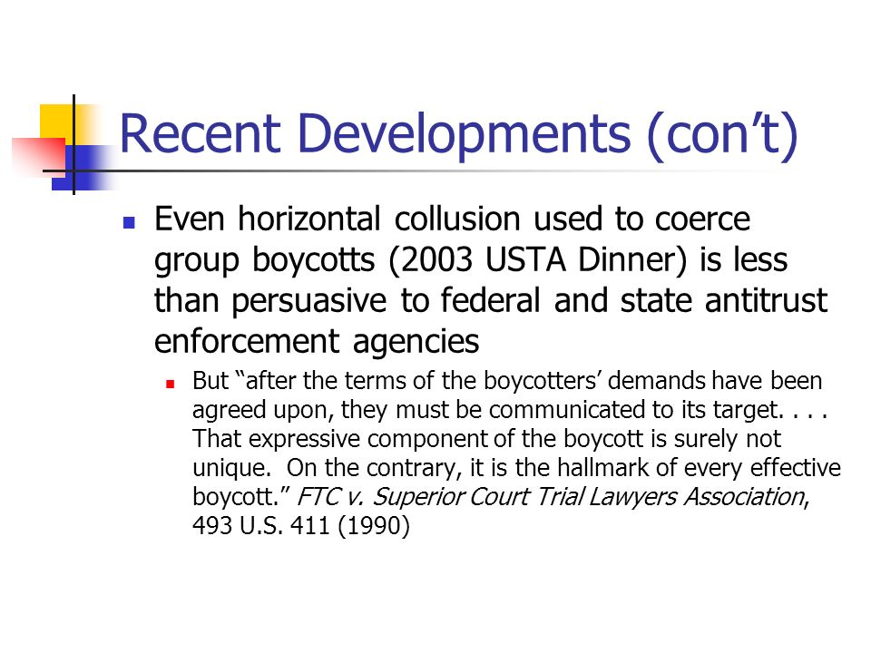 Recent Developments (cont) Even horizontal collusion used to coerce group boycotts (2003 USTA Dinner) is less than persuasive to federal and state antitrust enforcement agencies But after the terms of the boycotters demands have been agreed upon, they must be communicated to its target....