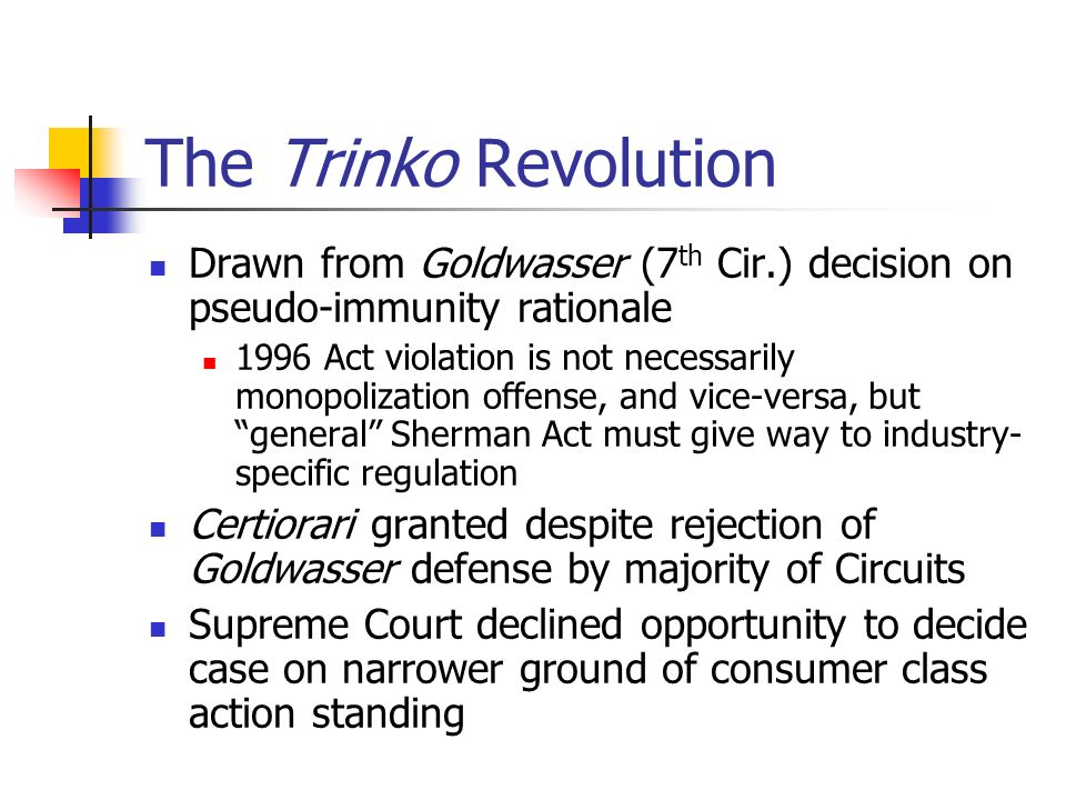 The Trinko Revolution Drawn from Goldwasser (7 th Cir.) decision on pseudo-immunity rationale 1996 Act violation is not necessarily monopolization offense, and vice-versa, but general Sherman Act must give way to industry- specific regulation Certiorari granted despite rejection of Goldwasser defense by majority of Circuits Supreme Court declined opportunity to decide case on narrower ground of consumer class action standing