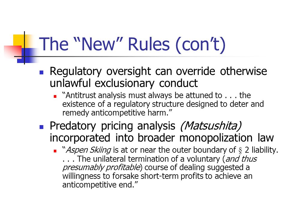 The New Rules (cont) Regulatory oversight can override otherwise unlawful exclusionary conduct Antitrust analysis must always be attuned to...