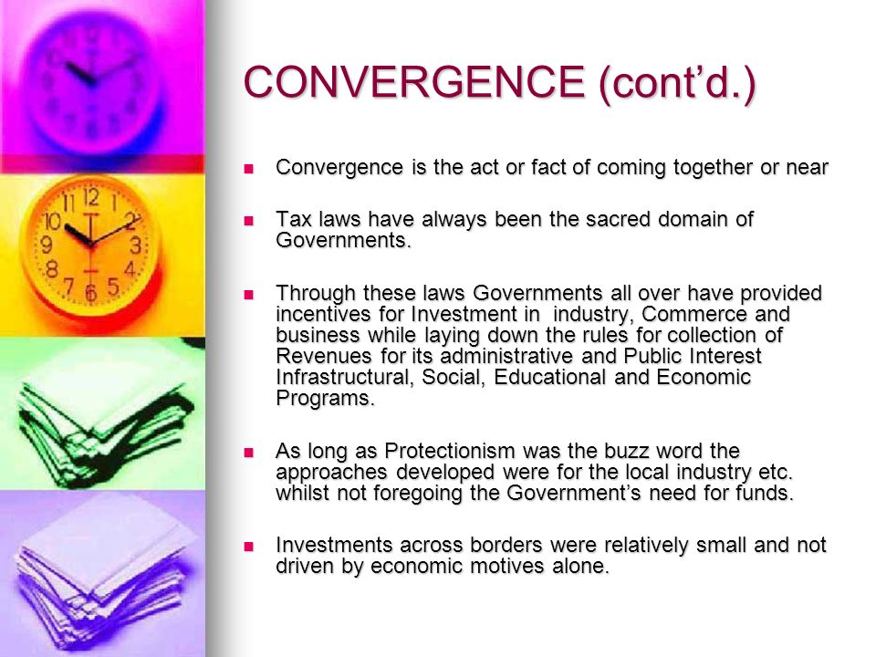 CONVERGENCE (contd.) Convergence is the act or fact of coming together or near Convergence is the act or fact of coming together or near Tax laws have always been the sacred domain of Governments.