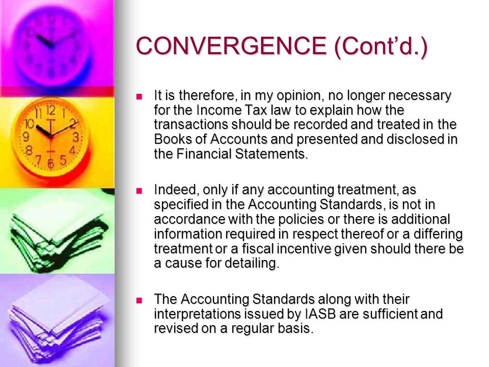 CONVERGENCE (Contd.) It is therefore, in my opinion, no longer necessary for the Income Tax law to explain how the transactions should be recorded and treated in the Books of Accounts and presented and disclosed in the Financial Statements.