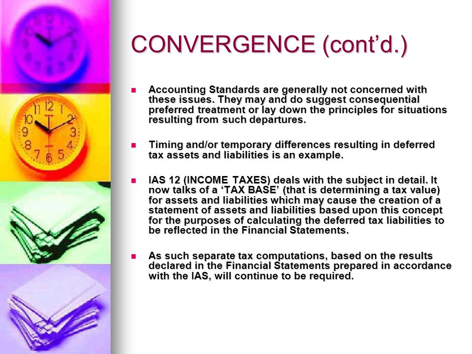 CONVERGENCE (Contd.) Going a step further, both accountants and tax practitioners, especially in India, have often been heard pining for a complete harmony between tax provisions and accounting diktats enshrined in accounting standards though sceptics as well as some fiscal experts dismiss this out of hand, as an idle romanticism.