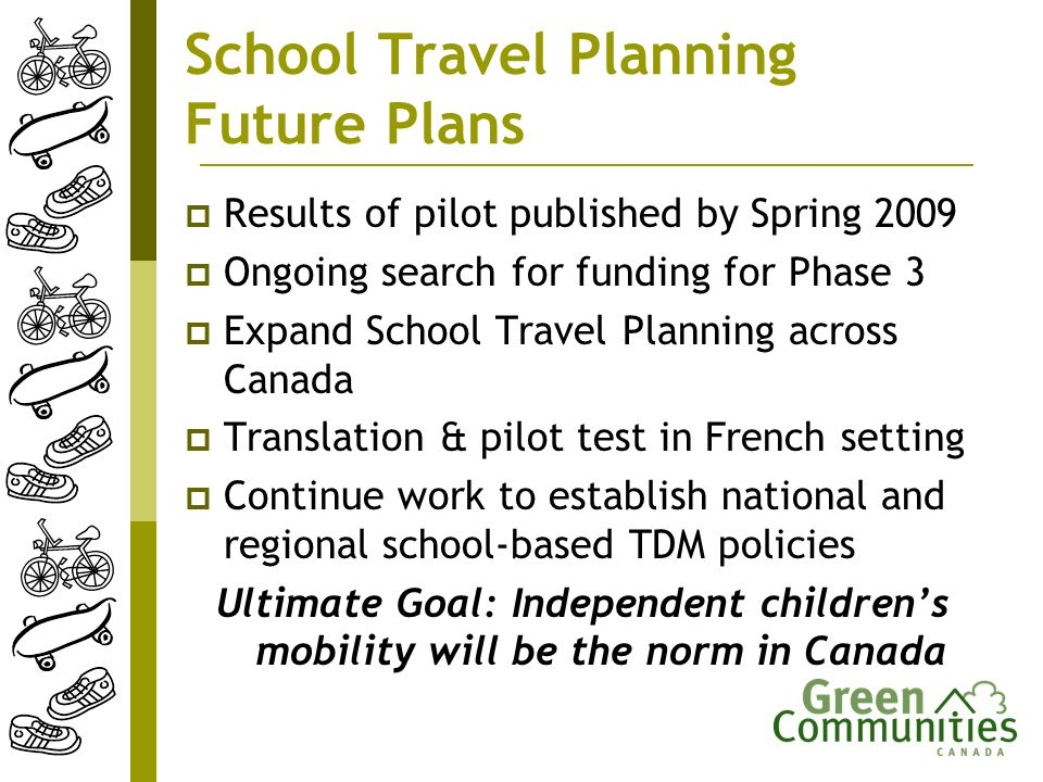 School Travel Planning Future Plans Results of pilot published by Spring 2009 Ongoing search for funding for Phase 3 Expand School Travel Planning across Canada Translation & pilot test in French setting Continue work to establish national and regional school-based TDM policies Ultimate Goal: Independent childrens mobility will be the norm in Canada