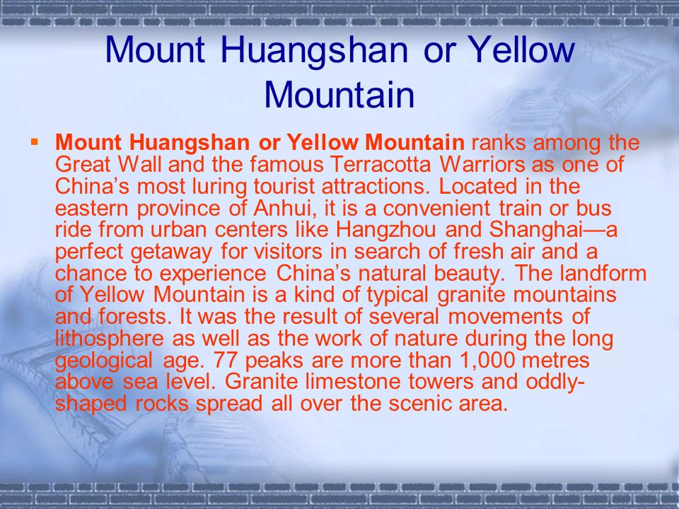 Mount Huangshan or Yellow Mountain Mount Huangshan or Yellow Mountain ranks among the Great Wall and the famous Terracotta Warriors as one of Chinas most luring tourist attractions.