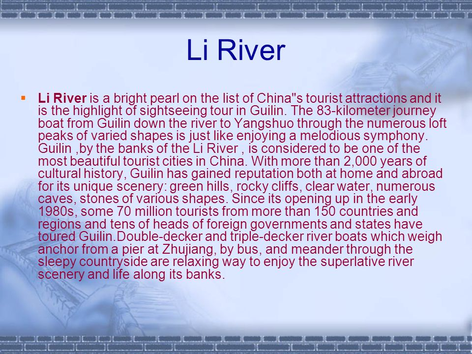 Li River Li River is a bright pearl on the list of China s tourist attractions and it is the highlight of sightseeing tour in Guilin.