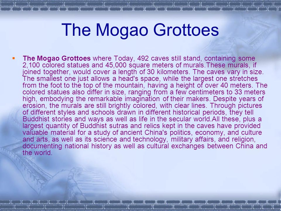The Mogao Grottoes The Mogao Grottoes where Today, 492 caves still stand, containing some 2,100 colored statues and 45,000 square meters of murals.These murals, if joined together, would cover a length of 30 kilometers.
