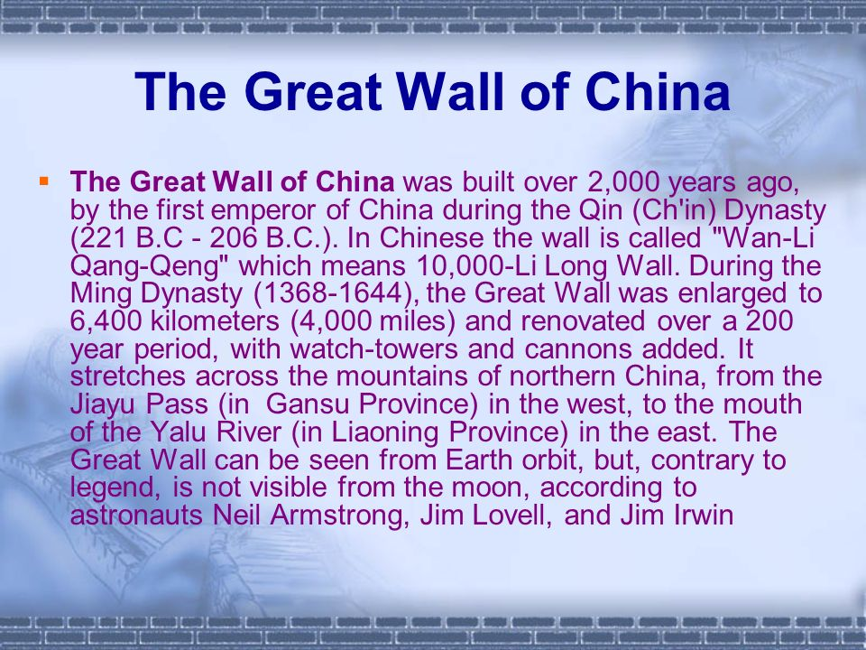 The Great Wall of China The Great Wall of China was built over 2,000 years ago, by the first emperor of China during the Qin (Ch in) Dynasty (221 B.C - 206 B.C.).