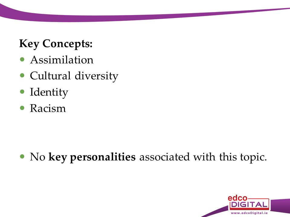 Key Concepts: Assimilation Cultural diversity Identity Racism No key personalities associated with this topic.