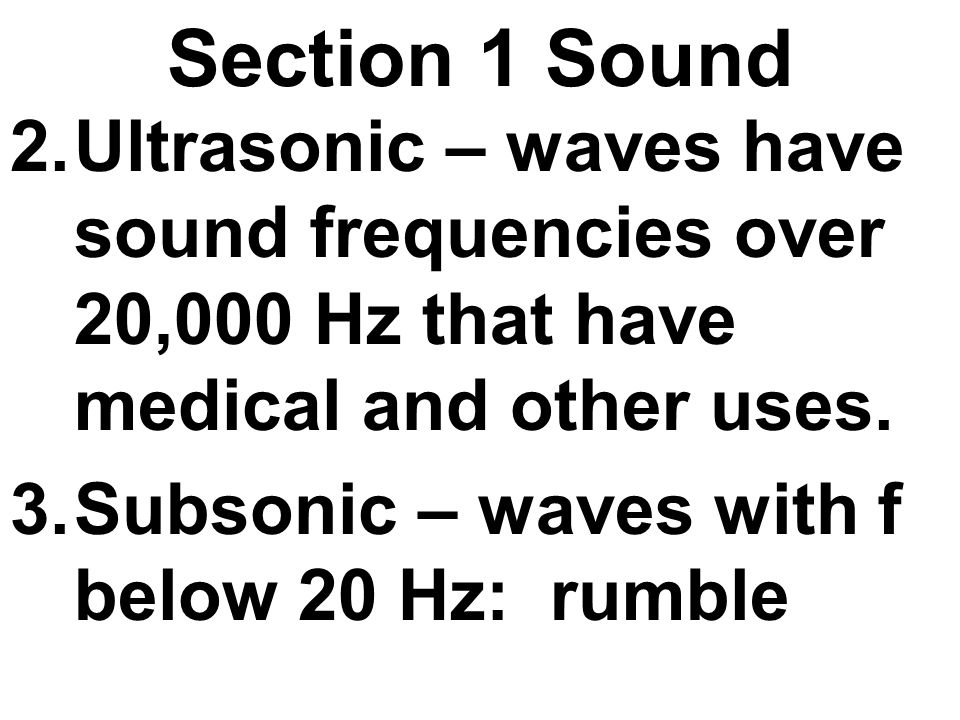 Section 1 Sound 2.Ultrasonic – waves have sound frequencies over 20,000 Hz that have medical and other uses. 3.Subsonic – waves with f below 20 Hz: ru