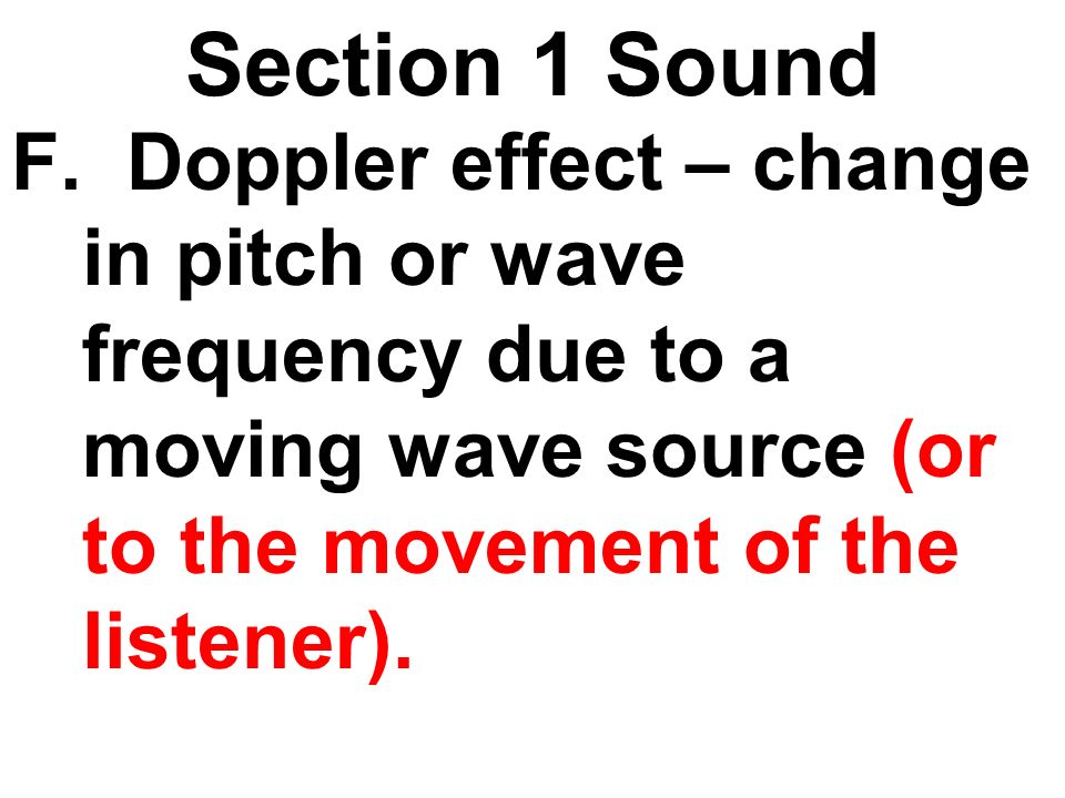 Section 1 Sound F. Doppler effect – change in pitch or wave frequency due to a moving wave source (or to the movement of the listener).