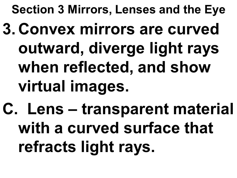 Section 3 Mirrors, Lenses and the Eye 3.Convex mirrors are curved outward, diverge light rays when reflected, and show virtual images. C. Lens – trans