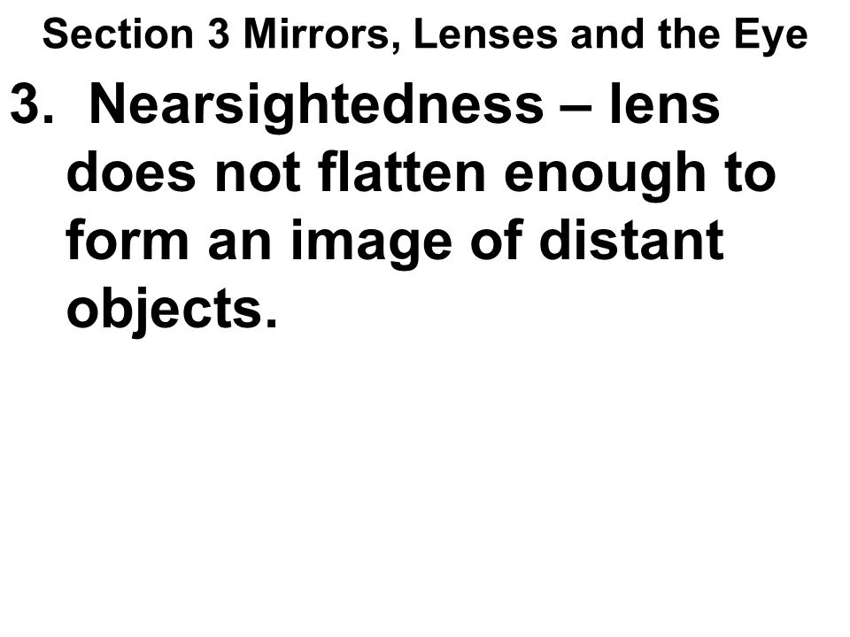 Section 3 Mirrors, Lenses and the Eye 3. Nearsightedness – lens does not flatten enough to form an image of distant objects.