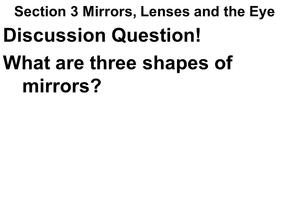 Section 3 Mirrors, Lenses and the Eye Discussion Question! What are three shapes of mirrors?